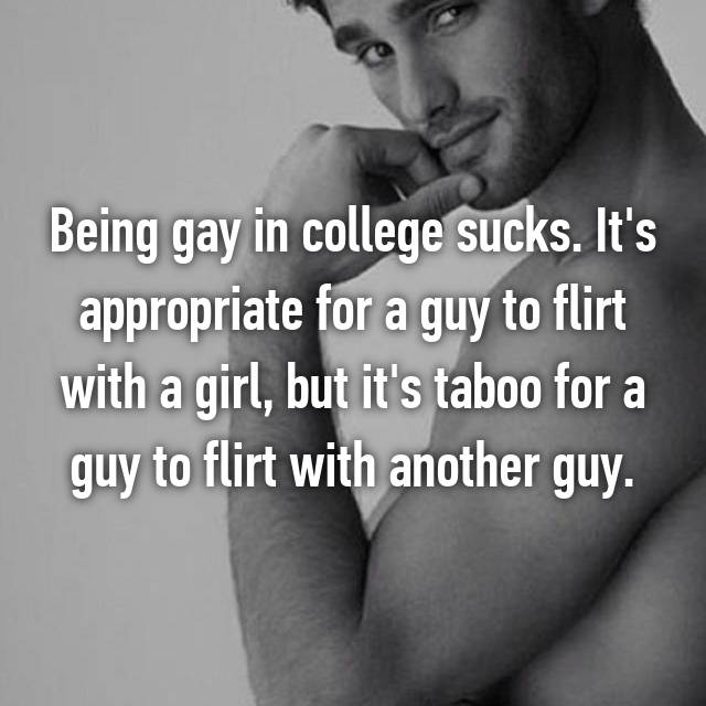 Being gay in college sucks. It's appropriate for a guy to flirt with a girl, but it's taboo for a guy to flirt with another guy.