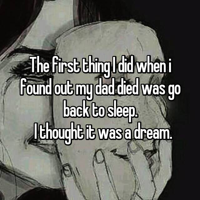 The first thing I did when i found out my dad died was go back to sleep.   I thought it was a dream.