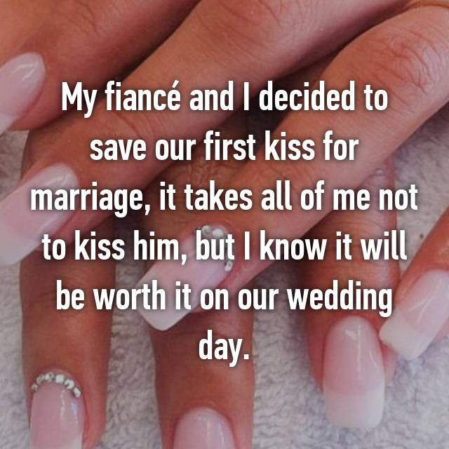 My fiancé and I decided to save our first kiss for marriage, it takes all of me not to kiss him, but I know it will be worth it on our wedding day.