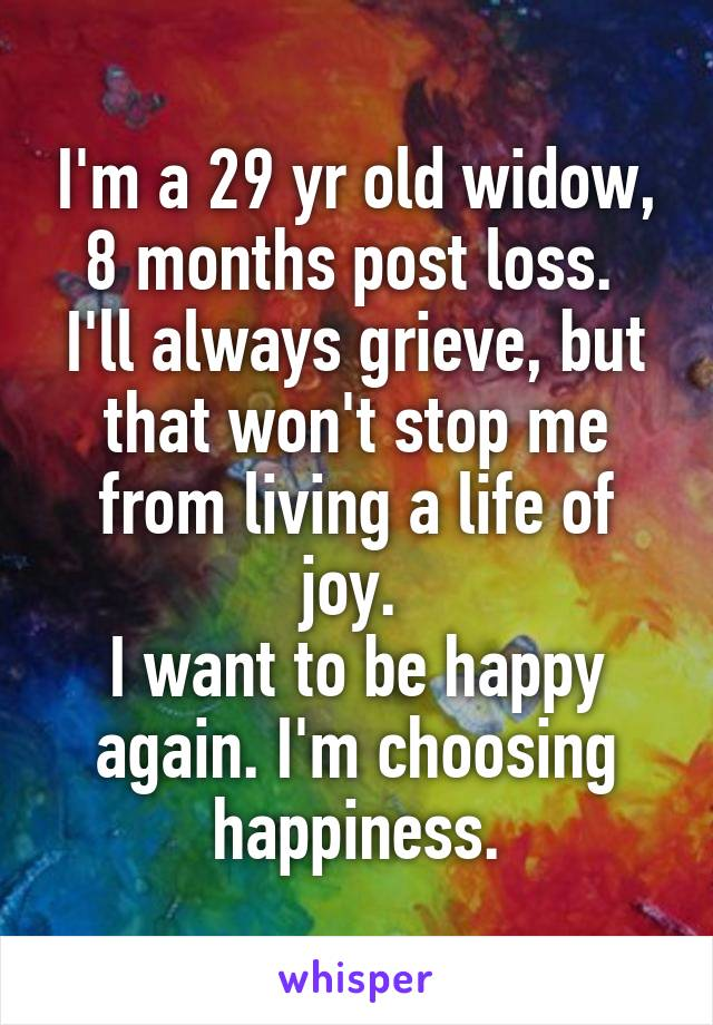 I'm a 29 yr old widow, 8 months post loss.  I'll always grieve, but that won't stop me from living a life of joy.  I want to be happy again. I'm choosing happiness.