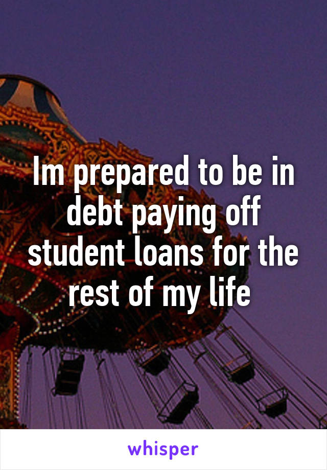 Im prepared to be in debt paying off student loans for the rest of my life