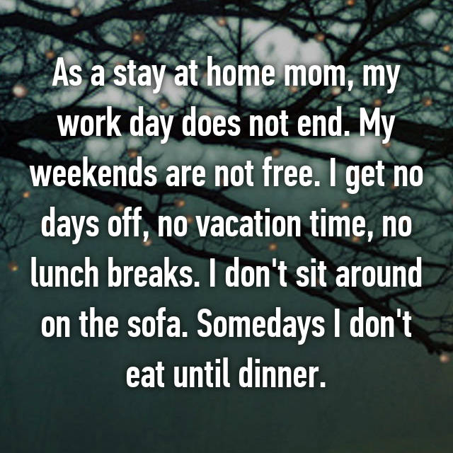 As a stay at home mom, my work day does not end. My weekends are not free. I get no days off, no vacation time, no lunch breaks. I don't sit around on the sofa. Somedays I don't eat until dinner.