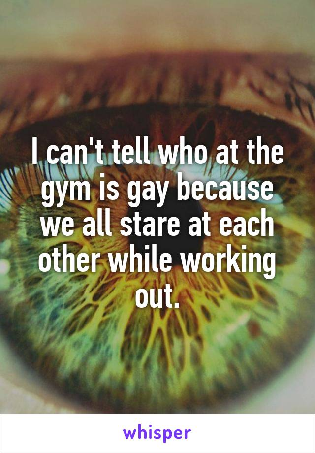 I can't tell who at the gym is gay because we all stare at each other while working out.