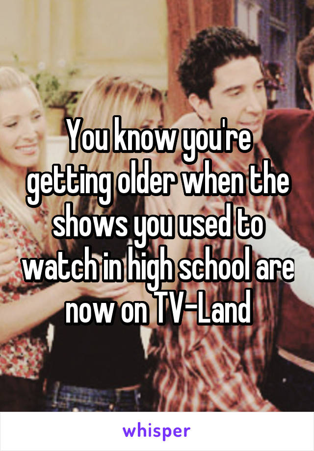 You know you're getting older when the shows you used to watch in high school are now on TV-Land