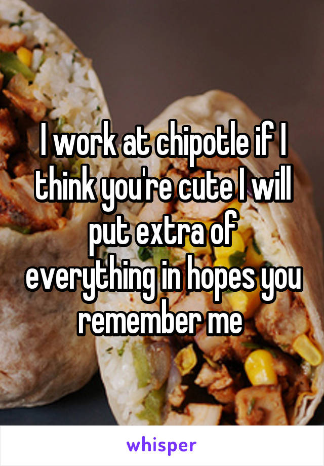 I work at chipotle if I think you're cute I will put extra of everything in hopes you remember me