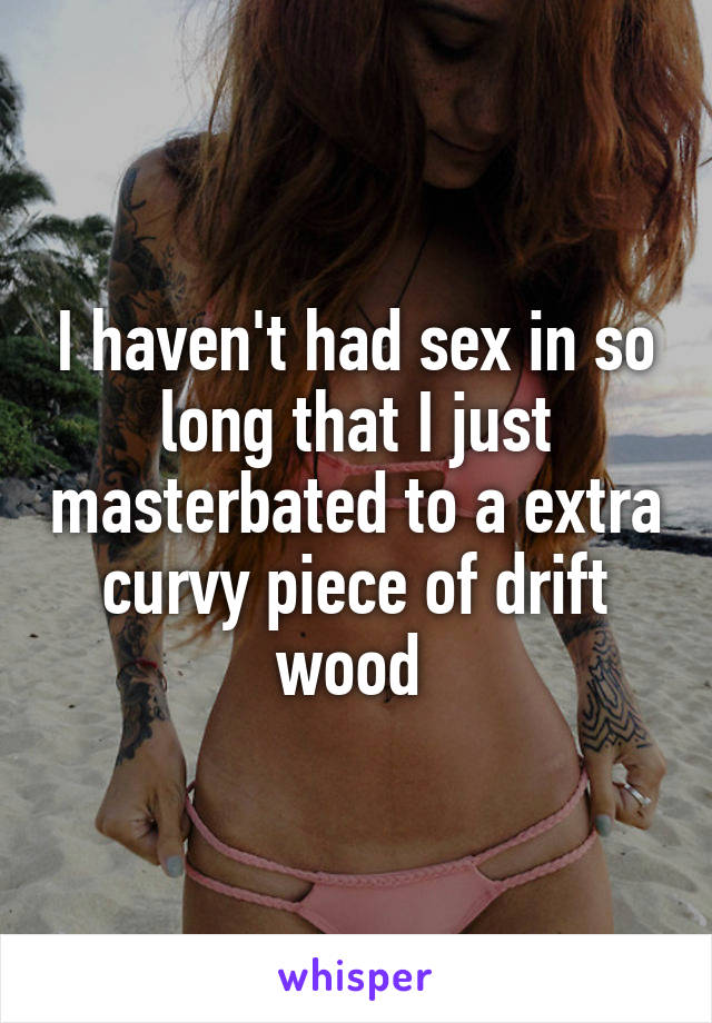 I haven't had sex in so long that I just masterbated to a extra curvy piece of drift wood