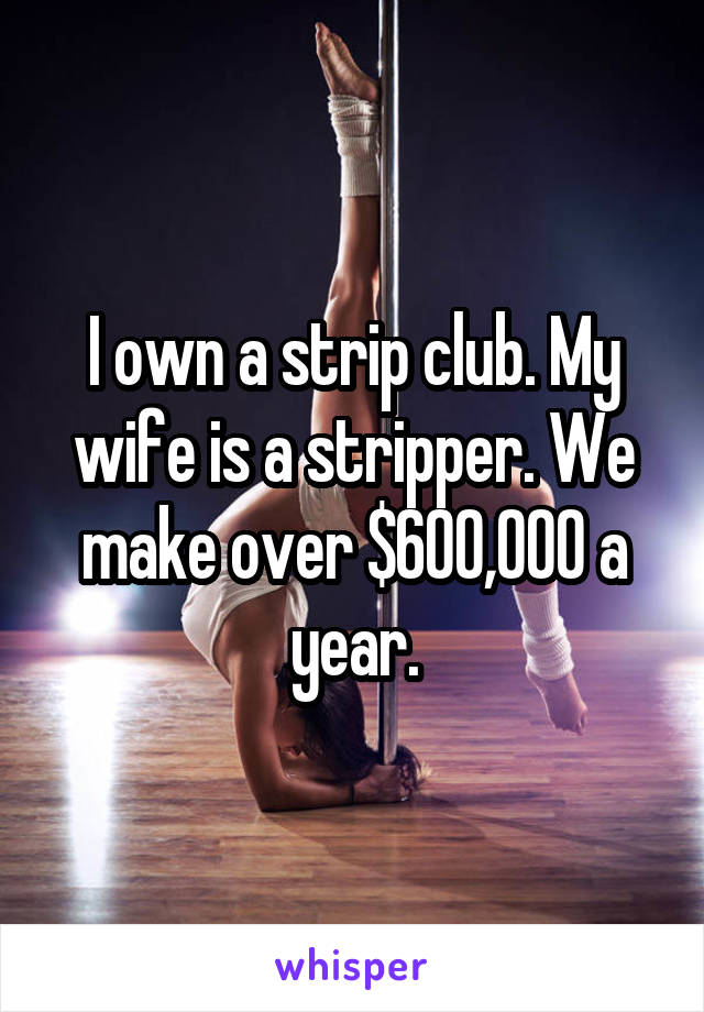 I own a strip club. My wife is a stripper. We make over $600,000 a year.