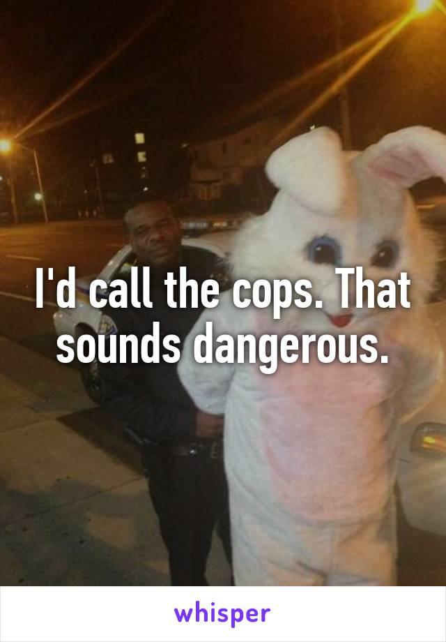 I'd call the cops. That sounds dangerous.