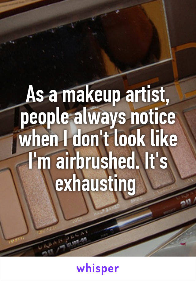 As a makeup artist, people always notice when I don't look like I'm airbrushed. It's exhausting