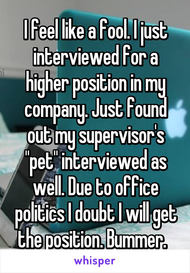 """I feel like a fool. I just interviewed for a higher position in my company. Just found out my supervisor's """"pet"""" interviewed as well. Due to office politics I doubt I will get the position. Bummer."""