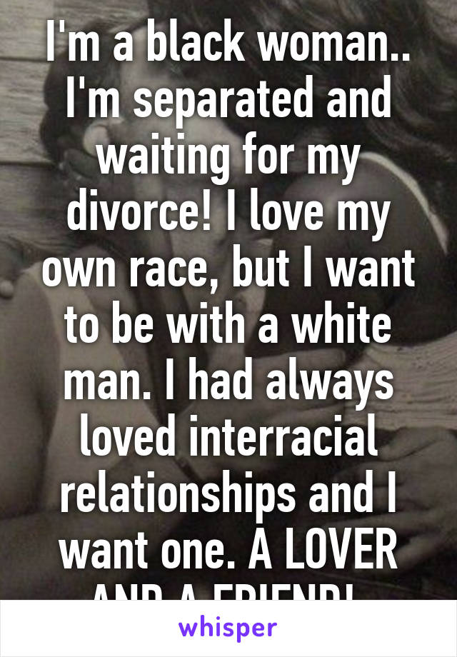 I'm a black woman   I'm separated and waiting for my divorce