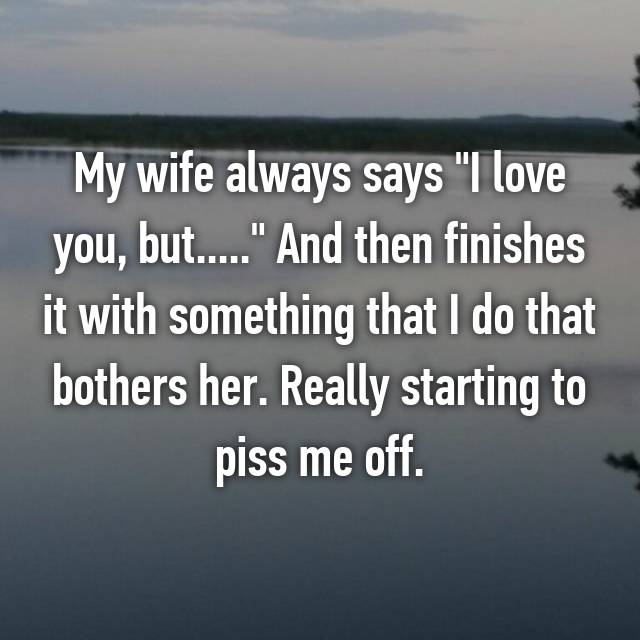 "My wife always says ""I love you, but....."" And then finishes it with something that I do that bothers her. Really starting to piss me off."