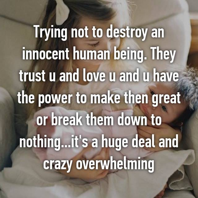 Trying not to destroy an innocent human being. They trust u and love u and u have the power to make then great or break them down to nothing...it's a huge deal and crazy overwhelming