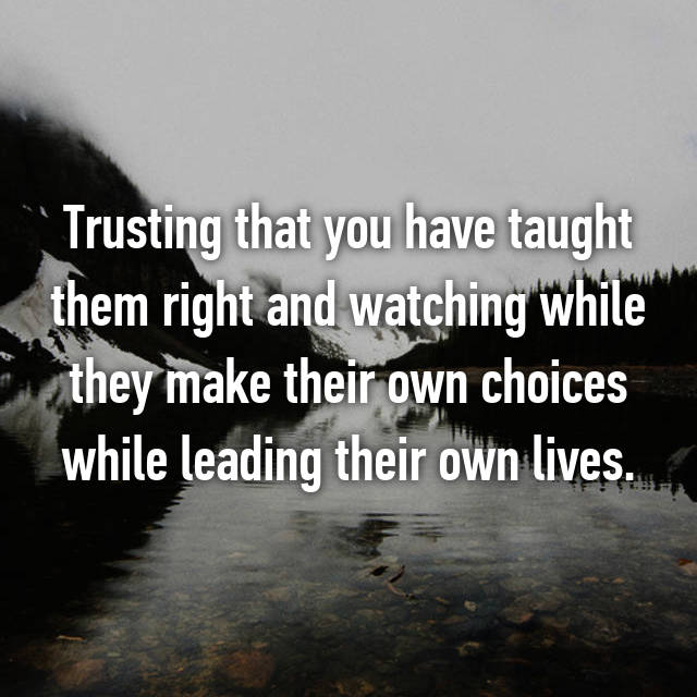 Trusting that you have taught them right and watching while they make their own choices while leading their own lives.