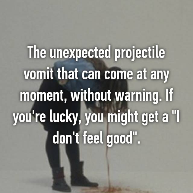"""The unexpected projectile vomit that can come at any moment, without warning. If you're lucky, you might get a """"I don't feel good""""."""