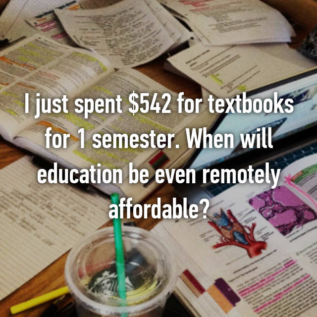 I just spent $542 for textbooks for 1 semester. When will education be even remotely affordable?