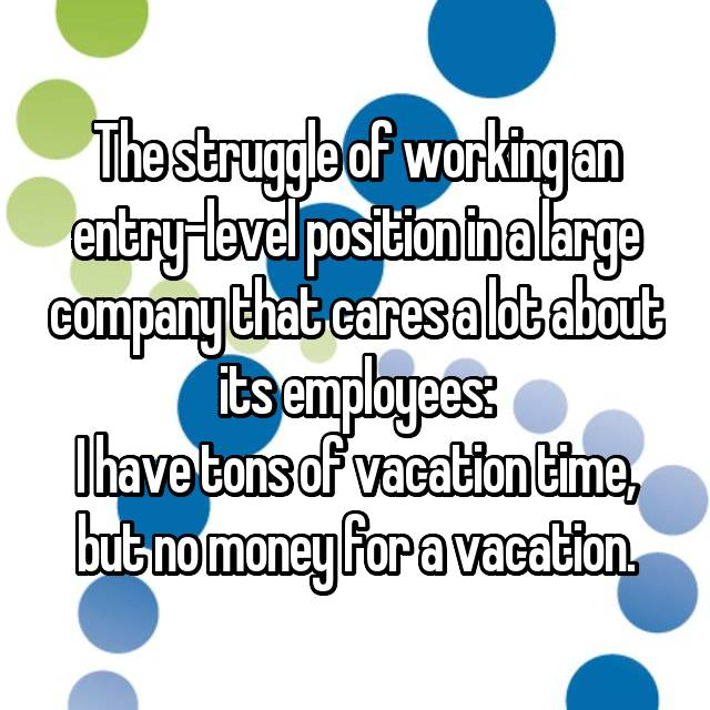 The struggle of working an entry-level position in a large company that cares a lot about its employees: I have tons of vacation time, but no money for a vacation.