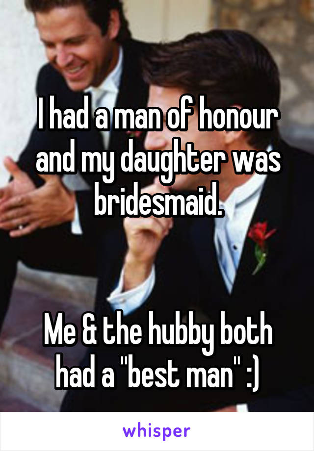 """I had a man of honour and my daughter was bridesmaid.   Me & the hubby both had a """"best man"""" :)"""