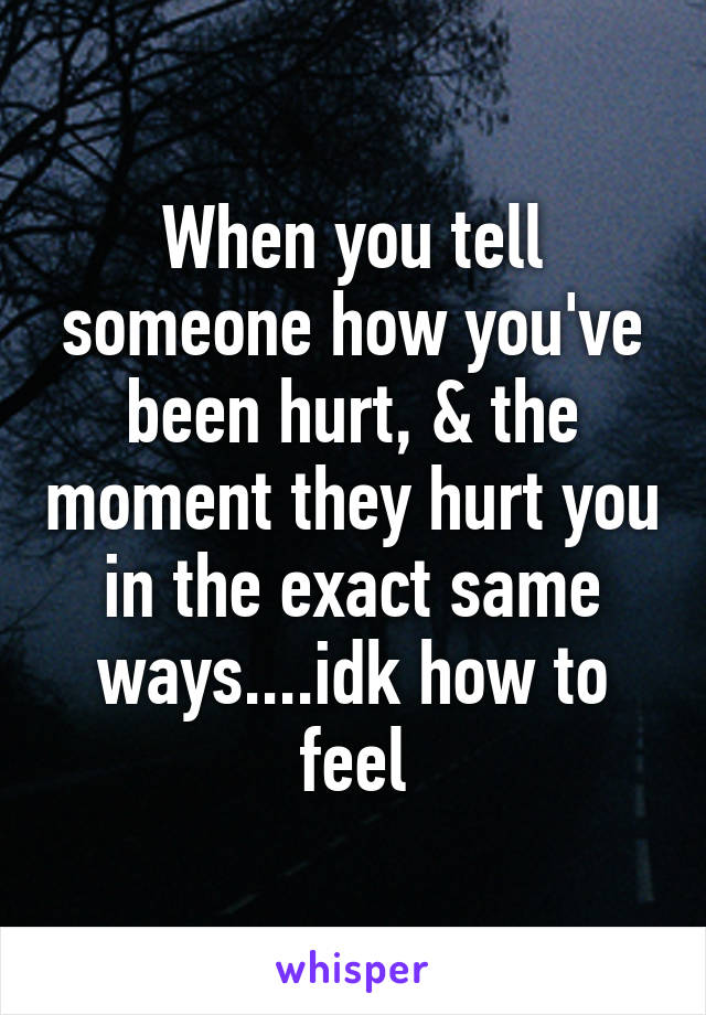 When you tell someone how you've been hurt, & the moment