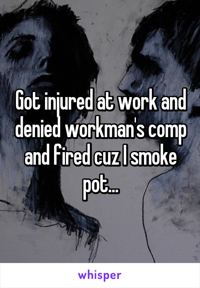 Got injured at work and denied workman's comp and fired cuz I smoke pot...