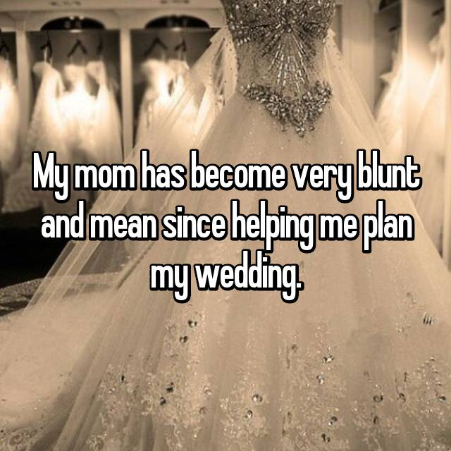 My mom has become very blunt and mean since helping me plan my wedding.