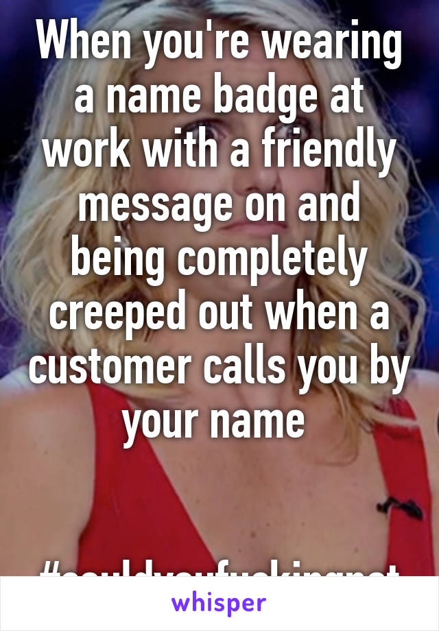 when you re wearing a name badge at work with a friendly message on