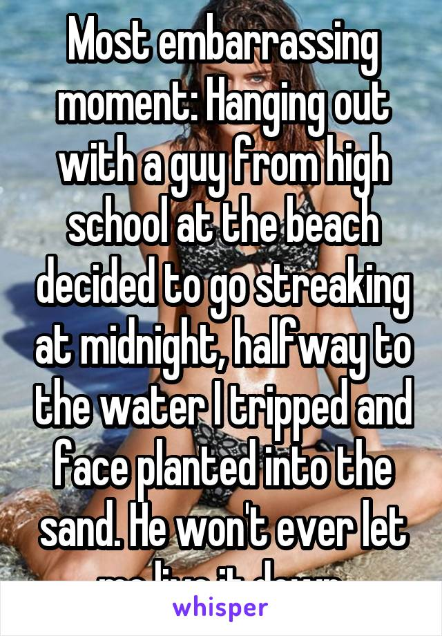 Most embarrassing moment: Hanging out with a guy from high school at the beach decided to go streaking at midnight, halfway to the water I tripped and face planted into the sand. He won't ever let me live it down.