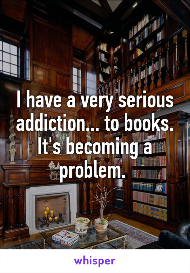 I have a very serious addiction... to books. It's becoming a problem.