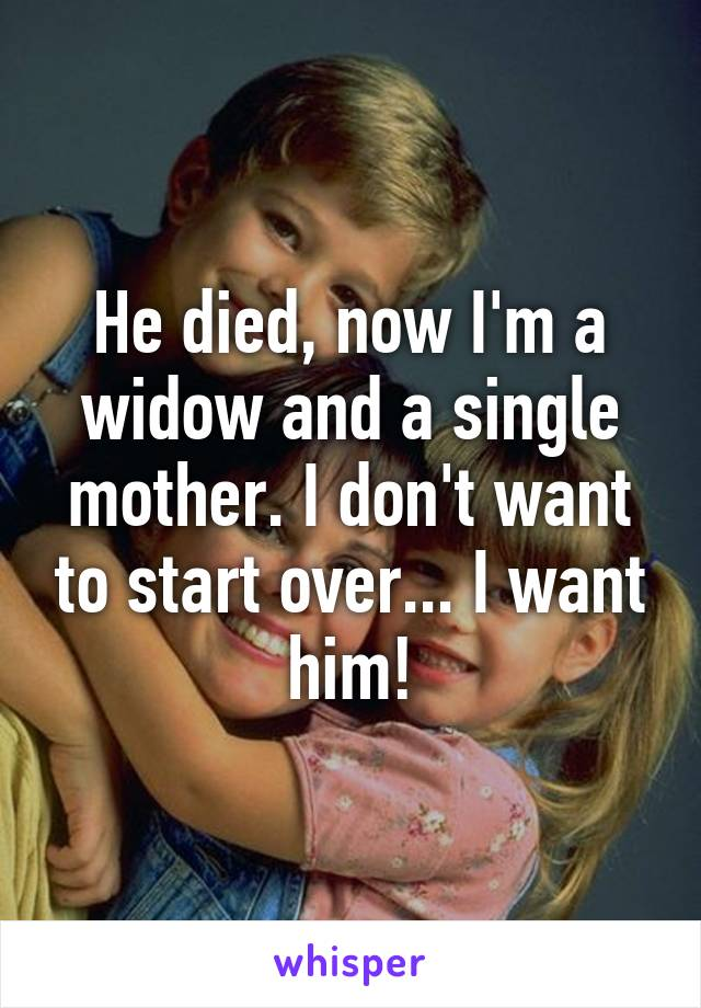 He died, now I'm a widow and a single mother. I don't want to start over... I want him!