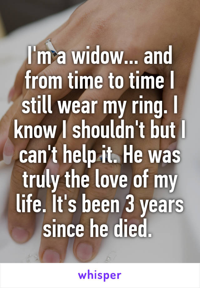 I'm a widow... and from time to time I still wear my ring. I know I shouldn't but I can't help it. He was truly the love of my life. It's been 3 years since he died.