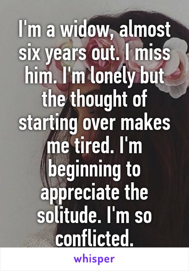 I'm a widow, almost six years out. I miss him. I'm lonely but the thought of starting over makes me tired. I'm beginning to appreciate the solitude. I'm so conflicted.
