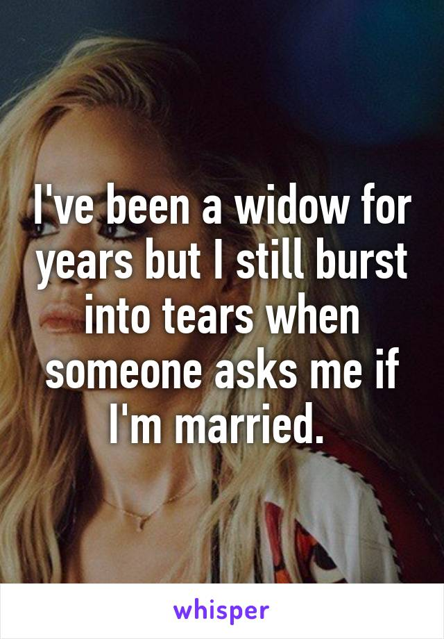 I've been a widow for years but I still burst into tears when someone asks me if I'm married.