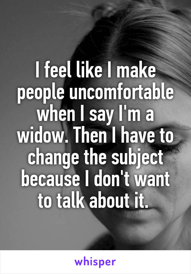 I feel like I make people uncomfortable when I say I'm a widow. Then I have to change the subject because I don't want to talk about it.