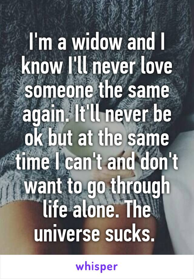 I'm a widow and I know I'll never love someone the same again. It'll never be ok but at the same time I can't and don't want to go through life alone. The universe sucks.