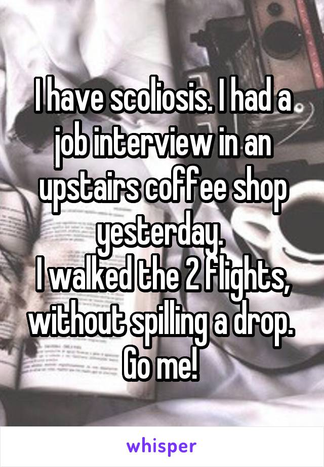 I have scoliosis. I had a job interview in an upstairs coffee shop yesterday.  I walked the 2 flights, without spilling a drop.  Go me!