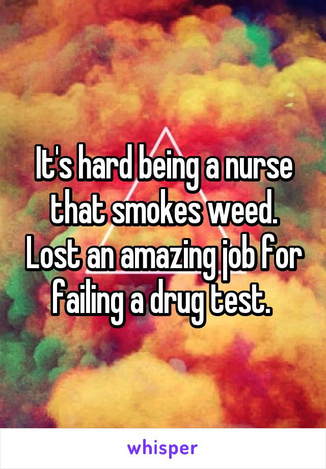 It's hard being a nurse that smokes weed. Lost an amazing job for failing a drug test.
