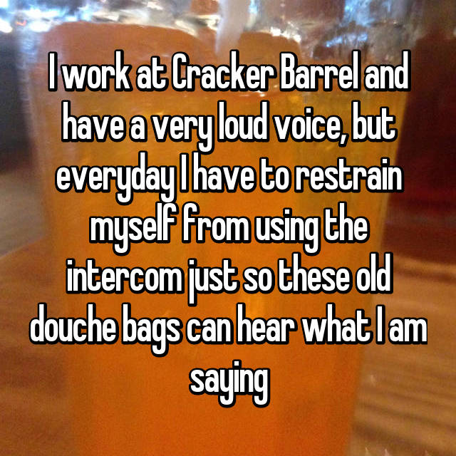 I work at Cracker Barrel and have a very loud voice, but everyday I have to restrain myself from using the intercom just so these old douche bags can hear what I am saying