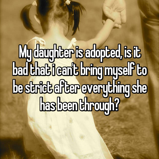 My daughter is adopted, is it bad that i can't bring myself to be strict after everything she has been through?