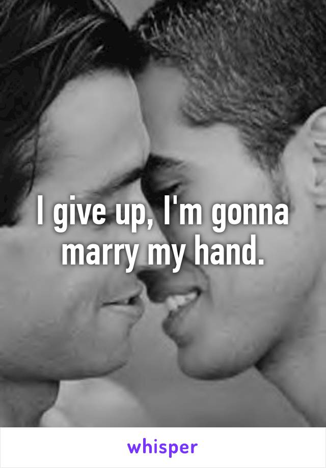 I give up, I'm gonna marry my hand.