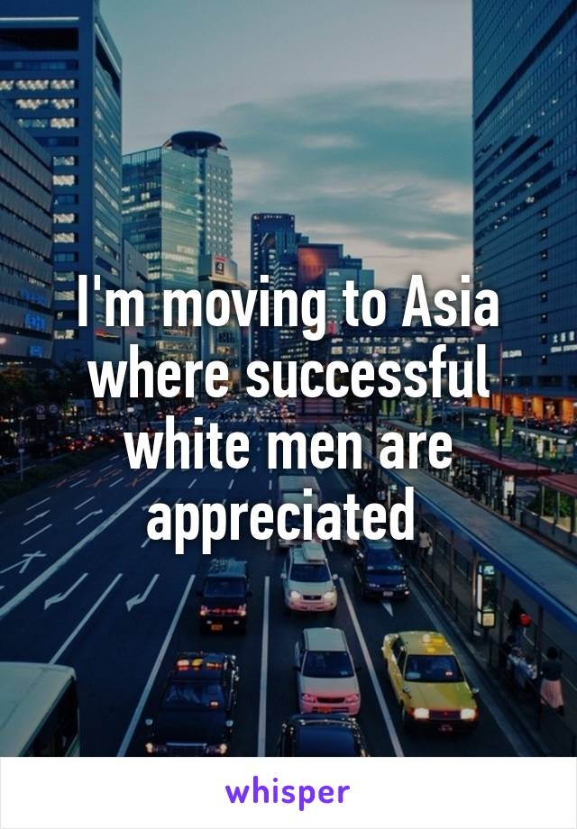 I'm moving to Asia where successful white men are appreciated