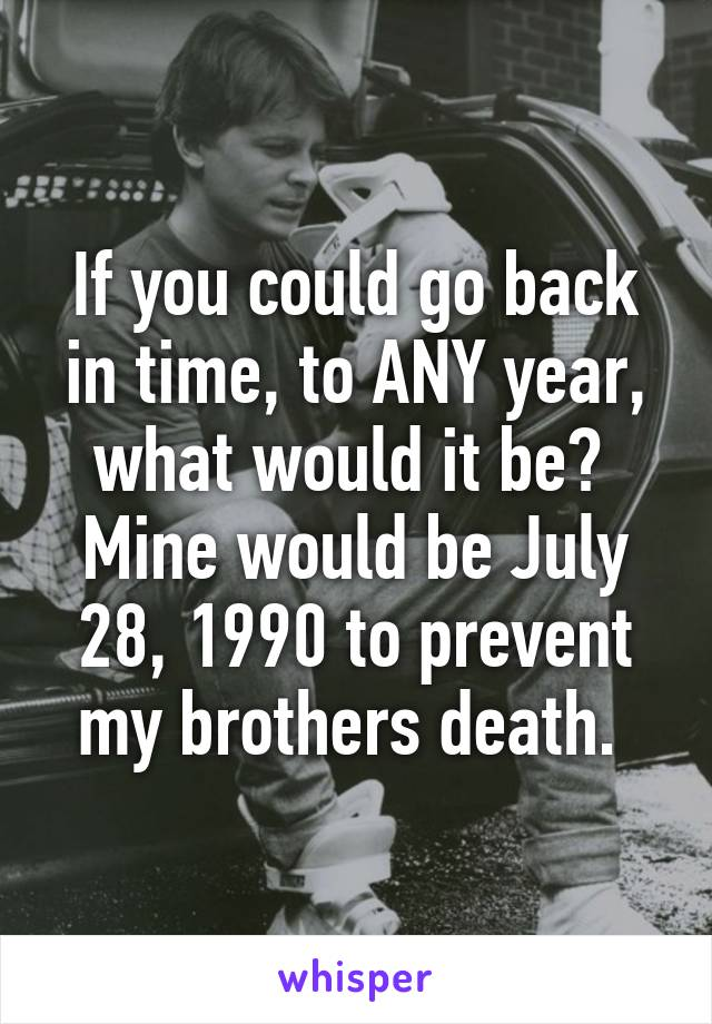 If you could go back in time, to ANY year, what would it be?  Mine would be July 28, 1990 to prevent my brothers death.
