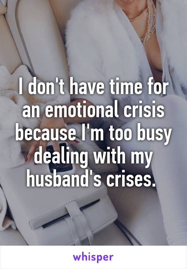 I don't have time for an emotional crisis because I'm too busy dealing with my husband's crises.
