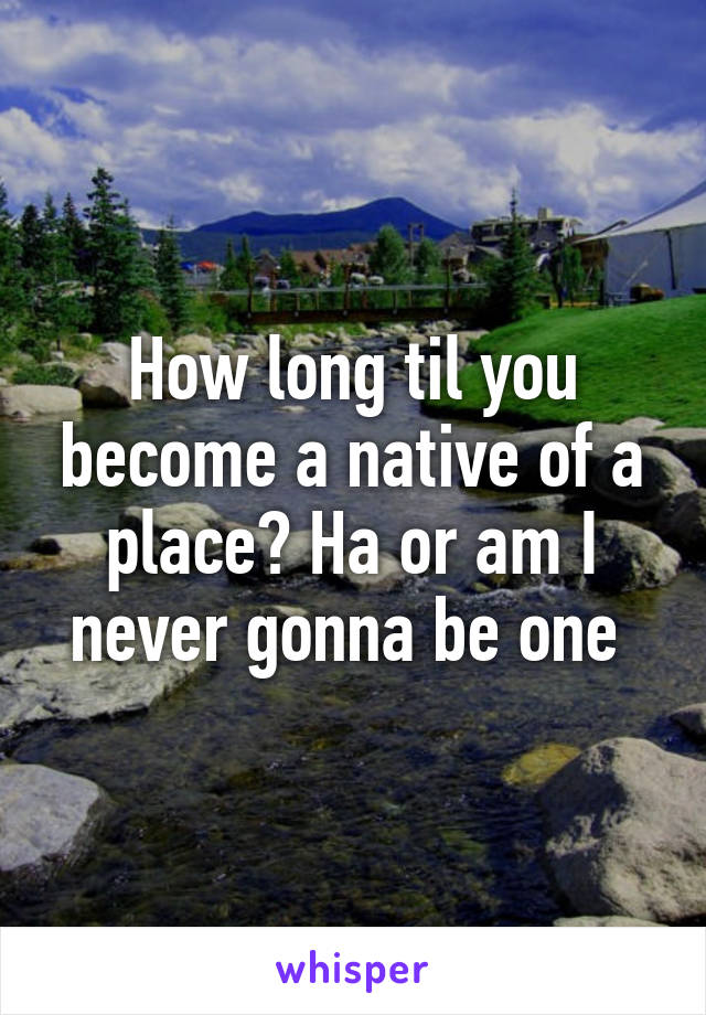 How long til you become a native of a place? Ha or am I never gonna be one
