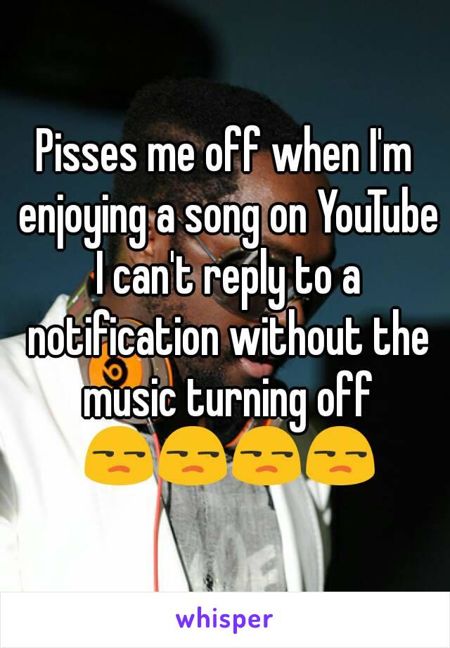 Pisses me off when I'm enjoying a song on YouTube I can't reply to a notification without the music turning off 😒😒😒😒
