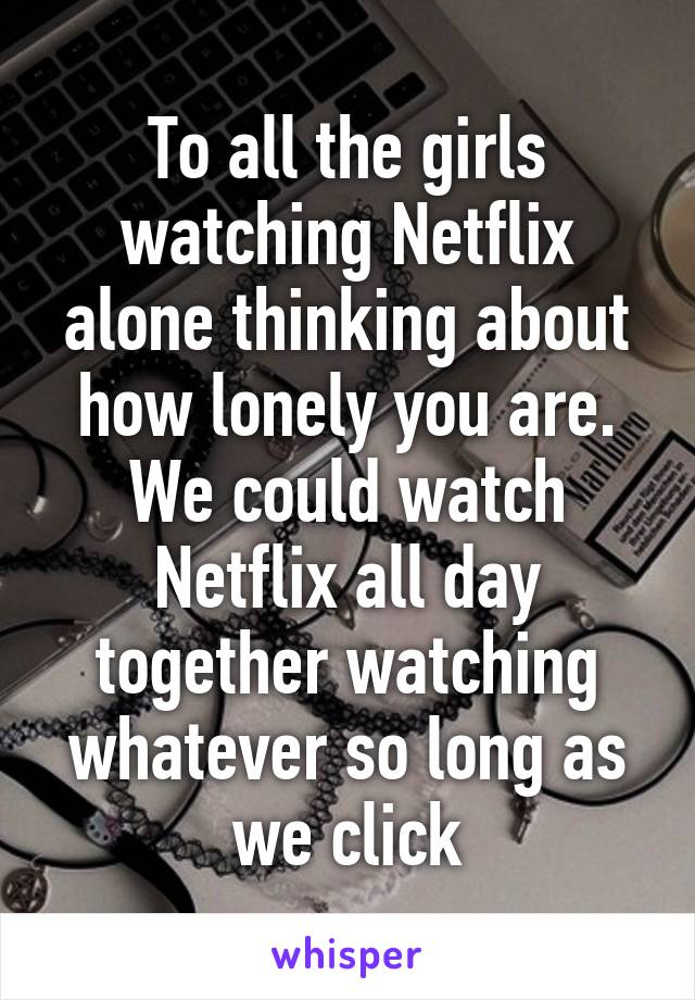To all the girls watching Netflix alone thinking about how lonely you are. We could watch Netflix all day together watching whatever so long as we click
