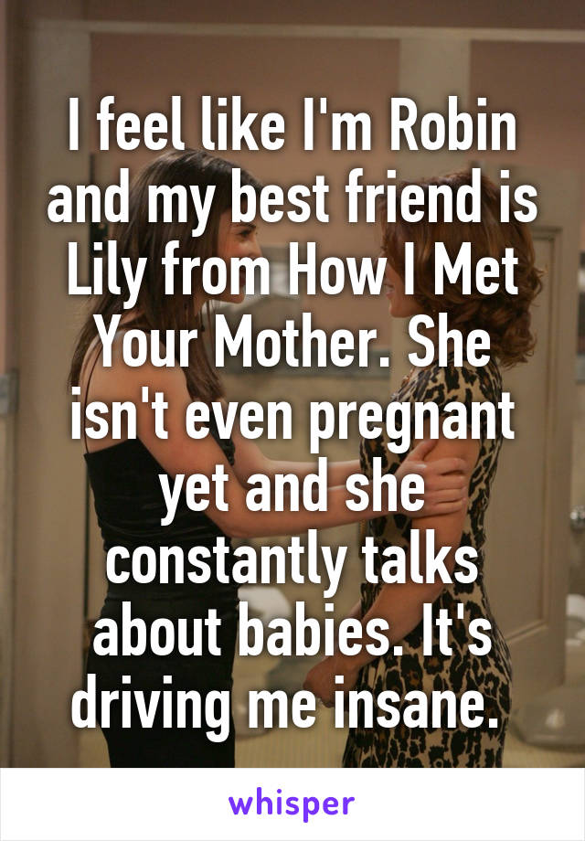 I feel like I'm Robin and my best friend is Lily from How I Met Your Mother. She isn't even pregnant yet and she constantly talks about babies. It's driving me insane.