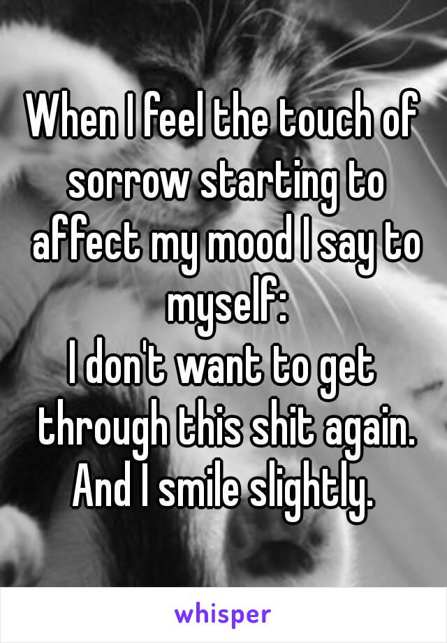 When I feel the touch of sorrow starting to affect my mood I say to myself: I don't want to get through this shit again. And I smile slightly.