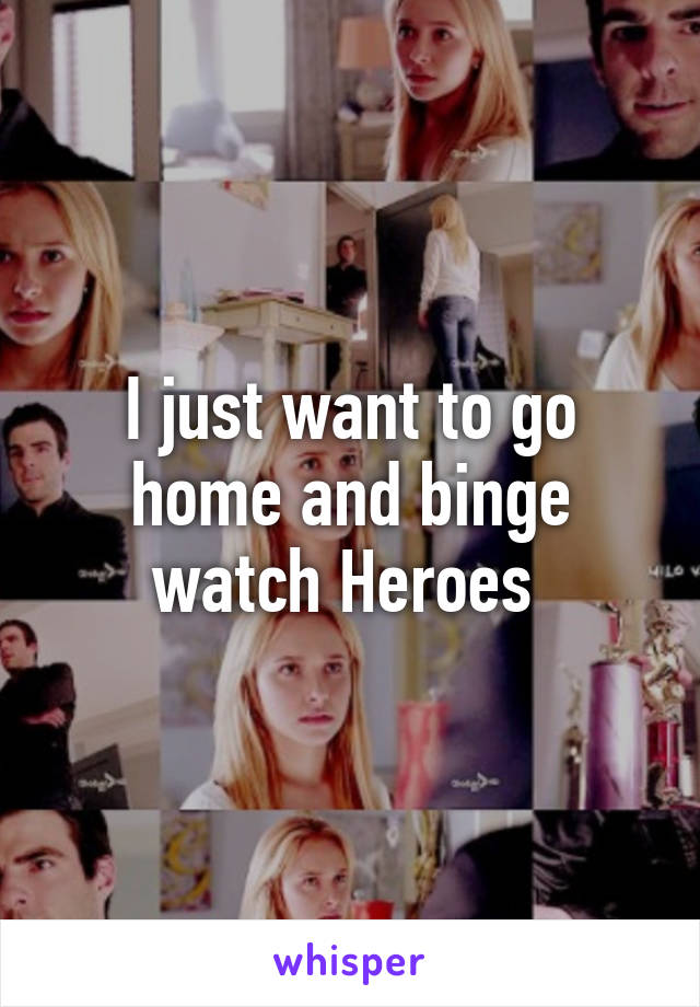 I just want to go home and binge watch Heroes