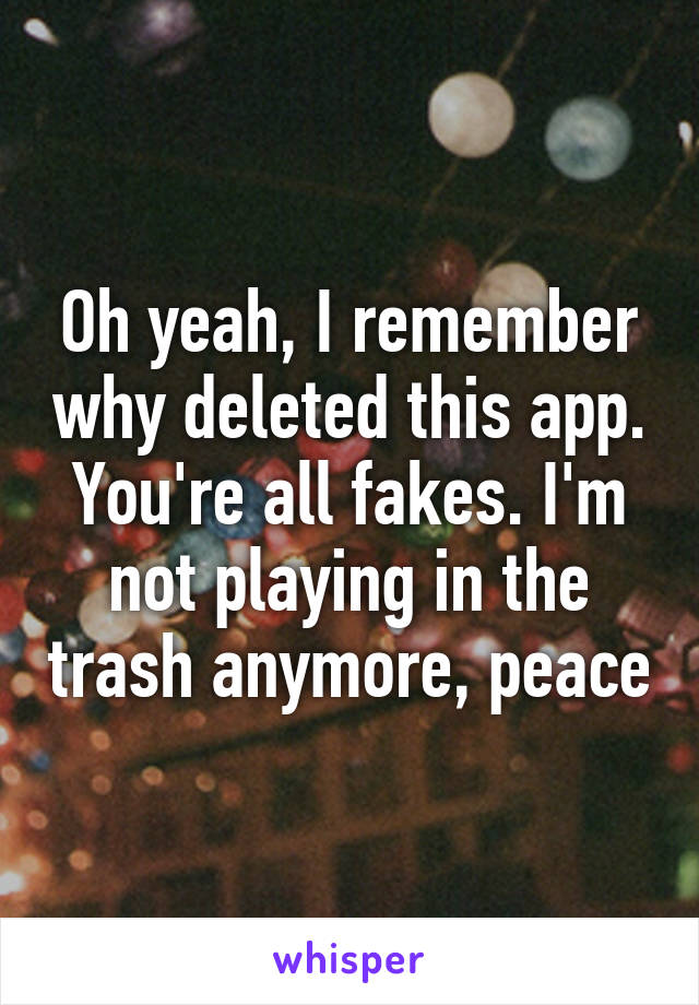 Oh yeah, I remember why deleted this app. You're all fakes. I'm not playing in the trash anymore, peace