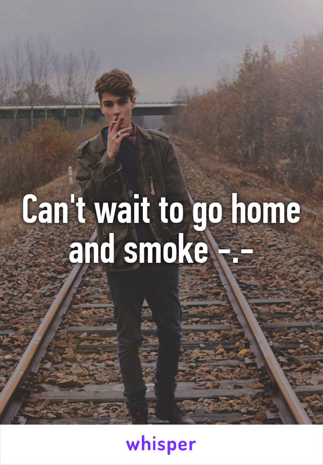 Can't wait to go home and smoke -.-